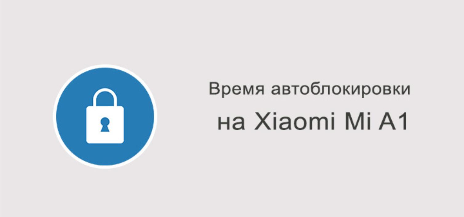 Меняем время автоматической блокировки на Xiaomi Mi A1